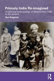 Princely India Re-imagined - A Historical Anthropology of Mysore from 1799 to the present ebook by Aya Ikegame