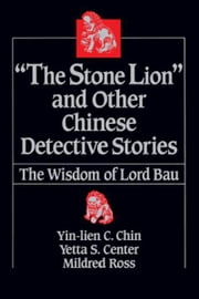 """The Stone Lion"" and Other Chinese Detective Stories: The Wisdom of Lord Bau ebook by Yin-lien C. Chin, Yetta S. Center, Mildred Ross"