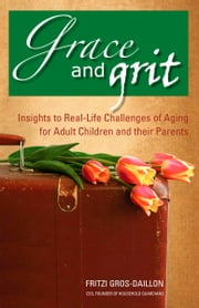 Grace and Grit - Insights to Real-Life Challenges of Aging for Adult Children and Their Parents ebook by Fritzi Gros-Daillon