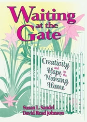 Waiting at the Gate - Creativity and Hope in the Nursing Home ebook by Susan L Sandel, David Johnson