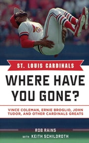 St. Louis Cardinals - Where Have You Gone? Vince Coleman, Ernie Broglio, John Tudor, and Other Cardinals Greats ebook by Rob Rains,Keith Schildroth