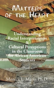 Matters of the Heart - Understanding Racial Interpretations & Cultural Perceptions in the Classroom for African American Students ebook by Monica L. Marks Ph.D.