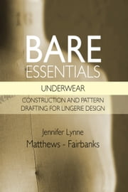 Bare Essentials: Underwear - Construction and Pattern Drafting for Lingerie Design ebook by Jennifer Lynne Matthews - Fairbanks