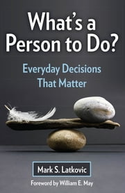 What's a Person To Do? Everyday Decisions That Matter ebook by Mark S. Latkovic