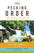 The Pecking Order - A Bold New Look at How Family and Society Determine Who We Become ebook by Dalton Conley