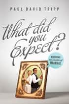 What Did You Expect? - Redeeming the Realities of Marriage ebook by Paul David Tripp