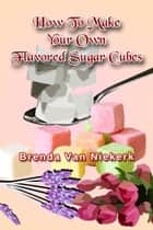 How To Make Your Own Flavored Sugar Cubes ebook by Brenda Van Niekerk