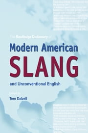 The Routledge Dictionary of Modern American Slang and Unconventional English ebook by Tom Dalzell