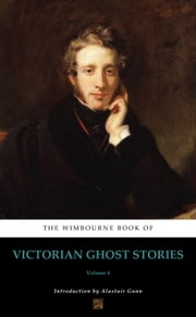 The Wimbourne Book of Victorian Ghost Stories - Volume 4 ebook by Alastair Gunn, Joseph Sheridan Le Fanu, Washington Irving,...