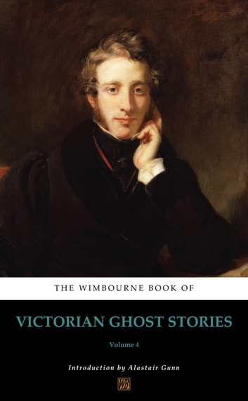 The Wimbourne Book of Victorian Ghost Stories - Volume 4 ebook by Alastair Gunn,Joseph Sheridan Le Fanu,Washington Irving,William Mudford,Thomas Hood,John Yonge Akerman,Bayle St. John,Dudley Costello,Fitz-James O'Brien,Charles Dickens,George John Whyte-Melville,James Hain Friswell,Edward Bulwer-Lytton,Thomas Wilkinson Speight,John Berwick Harwood,Thomas Quiller Couch,Robert Stephen Hawker,George Manville Fenn,Tom Hood,George MacDonald,Nathaniel Hawthorne