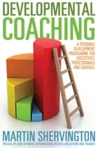 Developmental Coaching - A personal development programme for executives, professionals and coaches ebook by Martin Shervington