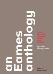 An Eames Anthology: Articles, Film Scripts, Interviews, Letters, Notes, and Speeches ebook by Eames, Charles