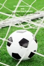 Understand Soccer and Impress Your Friends! - A Quick and Easy Guide to the 2014 Soccer World Cup ebook by F. Horrigan