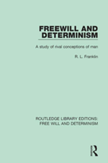 Freewill and Determinism - A Study of Rival Conceptions of Man ebook by R.L. Franklin