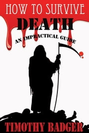 How to Survive: Death - An Impractical Guide ebook by Timothy Badger