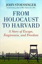 From Holocaust to Harvard - A Story of Escape, Forgiveness, and Freedom eBook by John Stoessinger