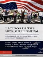 Latinos in the New Millennium - An Almanac of Opinion, Behavior, and Policy Preferences ebook by Luis R. Fraga, John A. Garcia, Rodney E. Hero,...