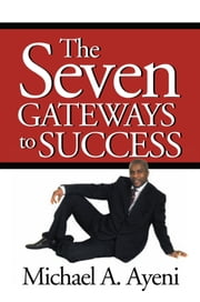 The Seven Gateways to Success ebook by Michael A. Ayeni