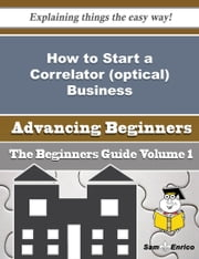 How to Start a Correlator (optical) Business (Beginners Guide) ebook by Ling Grigsby,Sam Enrico
