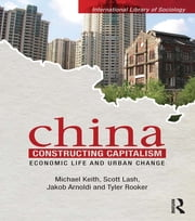 China Constructing Capitalism - Economic Life and Urban Change ebook by Michael Keith,Scott Lash,Jakob Arnoldi,Tyler Rooker