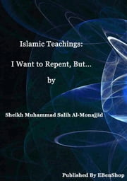 Islamic Teachings: I Want To Repent, But... ebook by S. Muhammad Salih Al-Monajjid