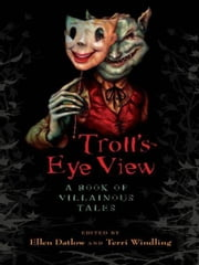 Troll's-Eye View - A Book of Villainous Tales ebook by Ellen Datlow,Terri Windling
