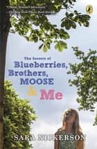 The Secrets of Blueberries, Brothers, Moose & Me ebook by Sara Nickerson