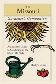 Missouri Gardener's Companion - An Insider's Guide To Gardening In The Show-Me State ebook by Becky Homan