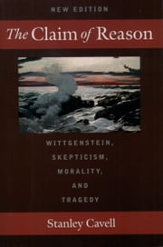 The Claim of Reason: Wittgenstein, Skepticism, Morality, and Tragedy ebook by Stanley Cavell
