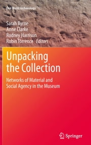 Unpacking the Collection - Networks of Material and Social Agency in the Museum ebook by Sarah Byrne,Anne Clarke,Rodney Harrison,Robin Torrence