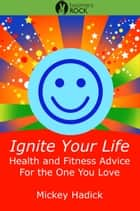 Ignite Your Life: Health and Fitness Advice For the One You Love ebook by Mickey Hadick