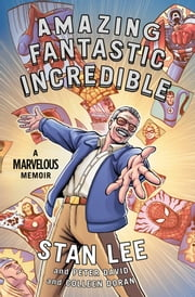 Amazing Fantastic Incredible - A Marvelous Memoir ebook by Stan Lee,Peter David,Colleen Doran