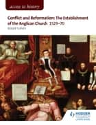 Access to History: Conflict and Reformation: The establishment of the Anglican Church 1529-70 for AQA ebook by Roger Turvey