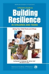 A Parent's Guide to Building Resilience in Children and Teens : Giving Your Child Roots and Wings ebook by Ginsburg, Kenneth R.