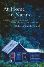 At Home in Nature: Modern Homesteading and Spiritual Practice in America ebook by Gould, Rebecca Kneale