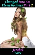 Changed into an Elven Goddess! - Gender Swap Transgender Gender Change Gender Bender Gender Switch Gender Transformation Breeding Sex XXX Erotica ebook by Jezabel Foxx