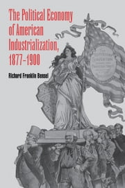 The Political Economy of American Industrialization, 1877–1900 ebook by Richard Franklin Bensel