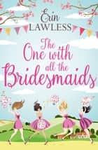 The One with All the Bridesmaids: A hilarious, feel-good romantic comedy ebook by Erin Lawless