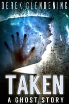 Taken - A Ghost Story ebook by Derek Clendening