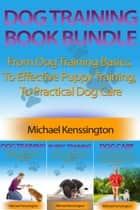 Dog Training Book Bundle - From Dog Training Basics, To Effective Puppy Training, To Practical Dog Care ebook by Michael Kenssington