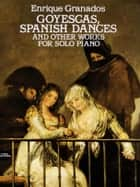 Goyescas, Spanish Dances and Other Works for Solo Piano ebook by Enrique Granados