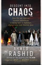 Descent into Chaos - How the War Against Islamic Extremism is Being Lost in Pakistan, Afghanistan and Central Asia ebook by Ahmed Rashid