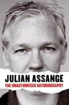 Julian Assange - The Unauthorised Autobiography ebook by Julian Assange