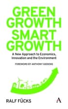 Green Growth, Smart Growth - A New Approach to Economics, Innovation and the Environment ebook by Ralf Fücks, Anthony Giddens, Rachel Harland