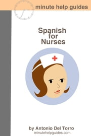 Spanish for Nurses - Essential Power Words and Phrases for Workplace Survival ebook by Minute Help Guides, Antonio Del Torro