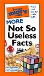 The Pocket Idiot's Guide to More Not So Useless Facts ebook by Dana Sherwood,Sandy Wood