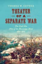 Theater of a Separate War - The Civil War West of the Mississippi River, 1861–1865 ebook by Thomas W. Cutrer