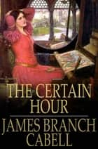 The Certain Hour ebook by James Branch Cabell