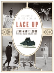 Lace Up - A History of Skates in Canada ebook by Jean-Marie Leduc, Sean Graham