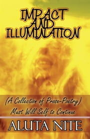 Impact and Illumination - (A Collection of Prose-Poetry): Must Will Self to Continue ebook by Aluta Nite